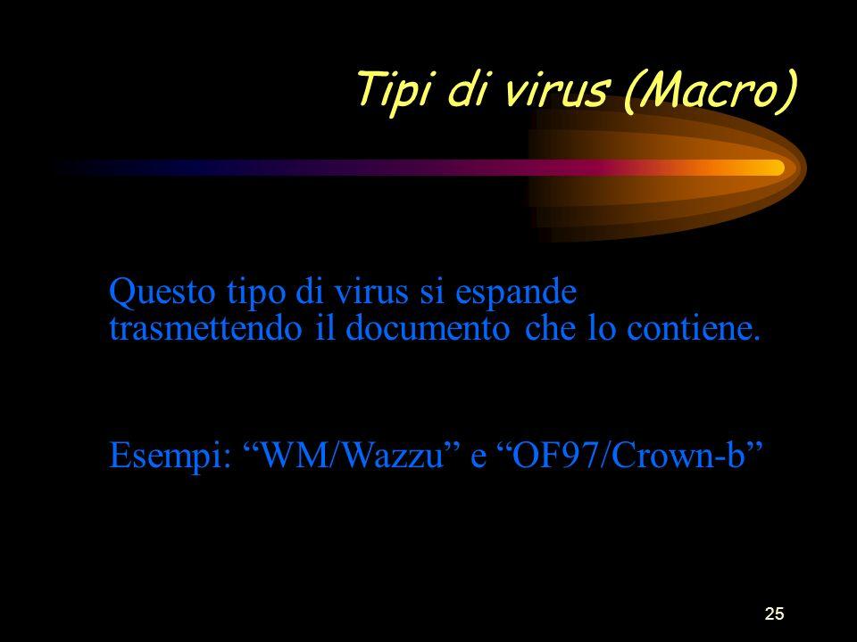 25 Tipi di virus (Macro) Esempi: WM/Wazzu e OF97/Crown-b Questo tipo di virus si espande trasmettendo il documento che lo contiene.