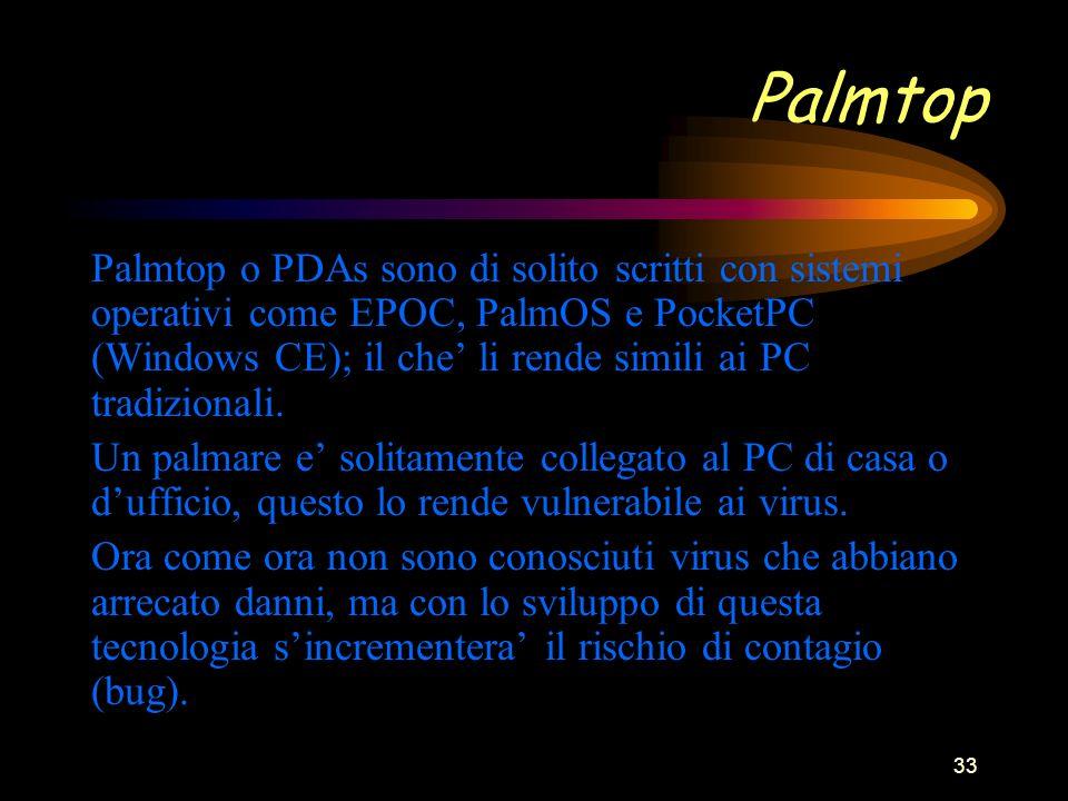 33 Palmtop Palmtop o PDAs sono di solito scritti con sistemi operativi come EPOC, PalmOS e PocketPC (Windows CE); il che li rende simili ai PC tradizionali.