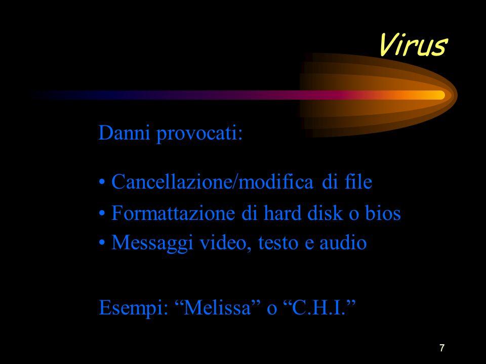 7 Virus Danni provocati: Cancellazione/modifica di file Formattazione di hard disk o bios Messaggi video, testo e audio Esempi: Melissa o C.H.I.