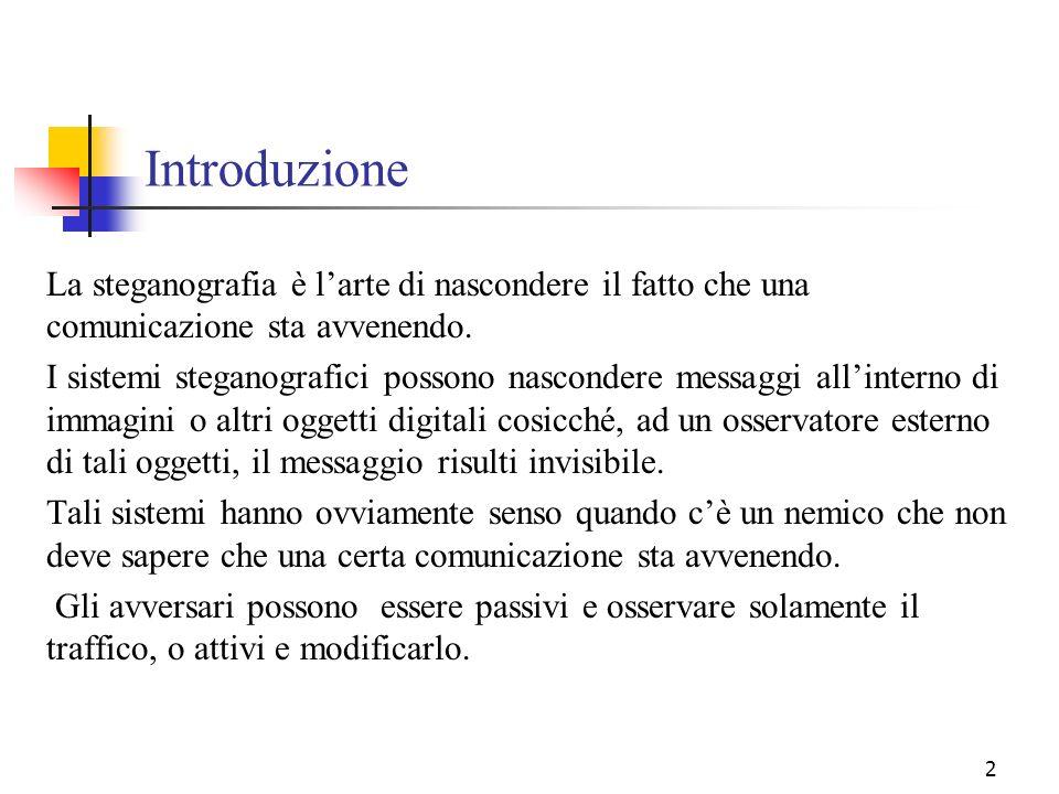 2 Introduzione La steganografia è larte di nascondere il fatto che una comunicazione sta avvenendo. I sistemi steganografici possono nascondere messag