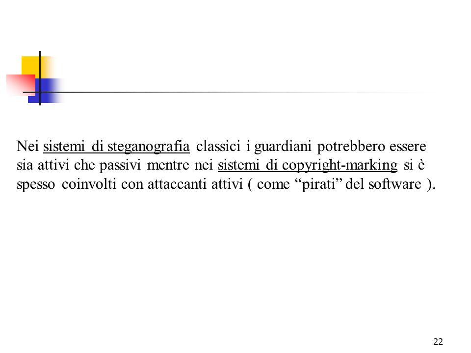 22 Nei sistemi di steganografia classici i guardiani potrebbero essere sia attivi che passivi mentre nei sistemi di copyright-marking si è spesso coin