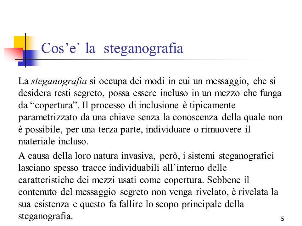5 Cose` la steganografia La steganografia si occupa dei modi in cui un messaggio, che si desidera resti segreto, possa essere incluso in un mezzo che