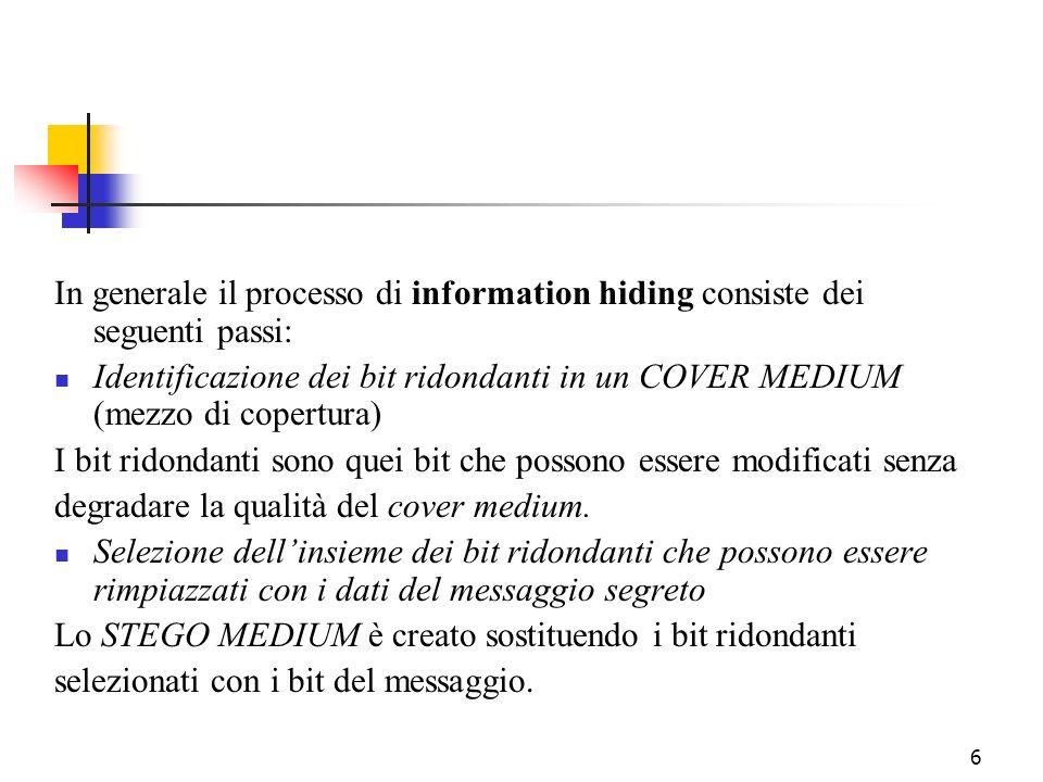 6 In generale il processo di information hiding consiste dei seguenti passi: Identificazione dei bit ridondanti in un COVER MEDIUM (mezzo di copertura
