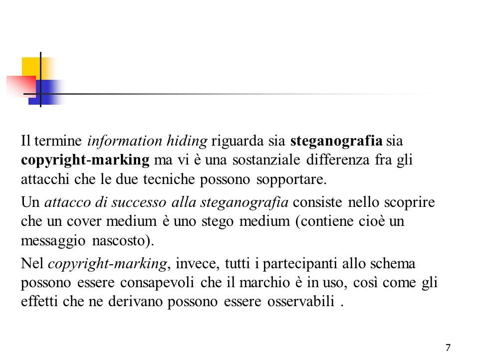 7 Il termine information hiding riguarda sia steganografia sia copyright-marking ma vi è una sostanziale differenza fra gli attacchi che le due tecnic
