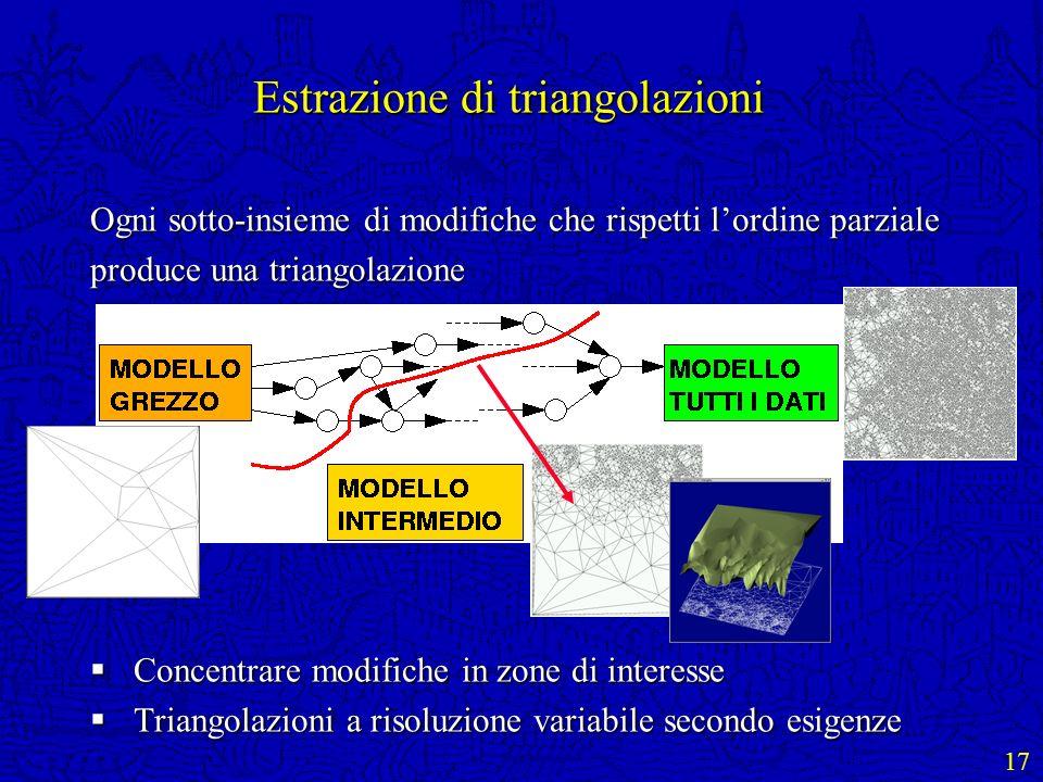 17 Estrazione di triangolazioni Ogni sotto-insieme di modifiche che rispetti lordine parziale produce una triangolazione Concentrare modifiche in zone