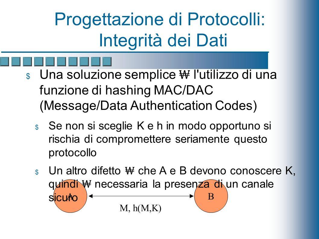 Progettazione di Protocolli: Integrità dei Dati AB M, h(M,K) Una soluzione semplice l utilizzo di una funzione di hashing MAC/DAC (Message/Data Authentication Codes) Se non si sceglie K e h in modo opportuno si rischia di compromettere seriamente questo protocollo Un altro difetto che A e B devono conoscere K, quindi necessaria la presenza di un canale sicuro