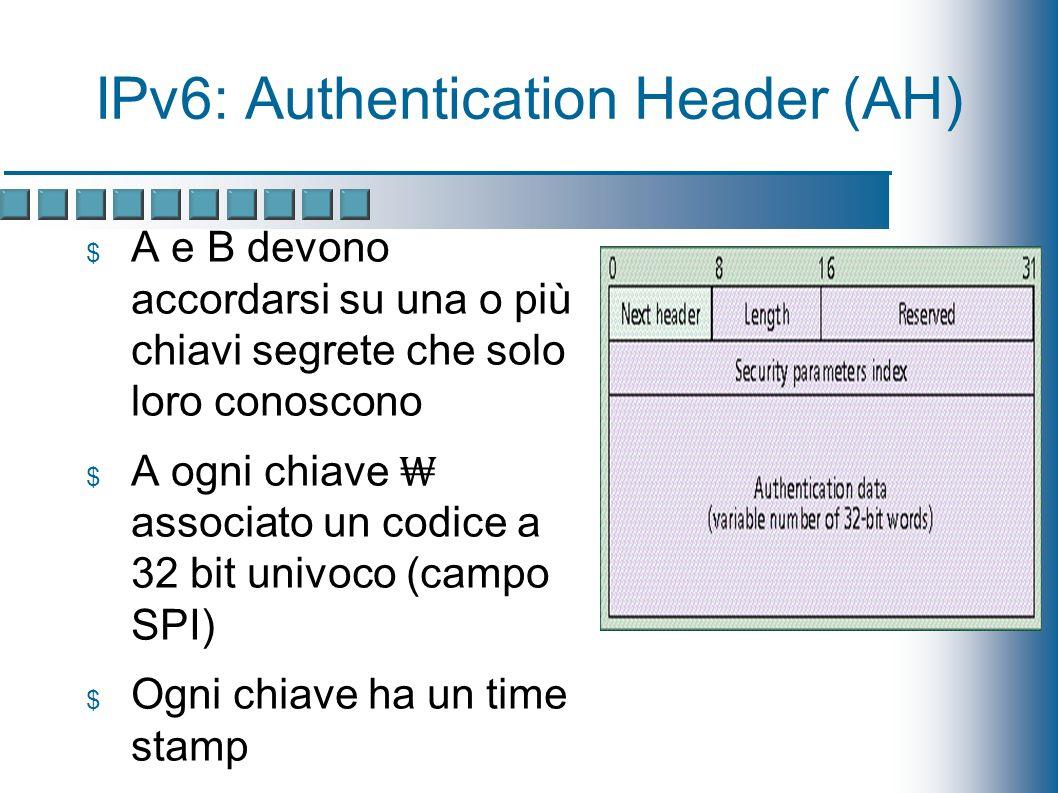 IPv6: Authentication Header (AH) A e B devono accordarsi su una o più chiavi segrete che solo loro conoscono A ogni chiave associato un codice a 32 bit univoco (campo SPI) Ogni chiave ha un time stamp Authentication data: checksum di MD5