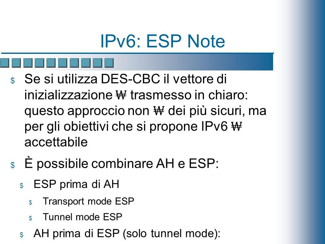 IPv6: ESP Note Se si utilizza DES-CBC il vettore di inizializzazione trasmesso in chiaro: questo approccio non dei più sicuri, ma per gli obiettivi che si propone IPv6 accettabile È possibile combinare AH e ESP: ESP prima di AH Transport mode ESP Tunnel mode ESP AH prima di ESP (solo tunnel mode): AH protetto da ESP quindi più difficile modificare il messaggio