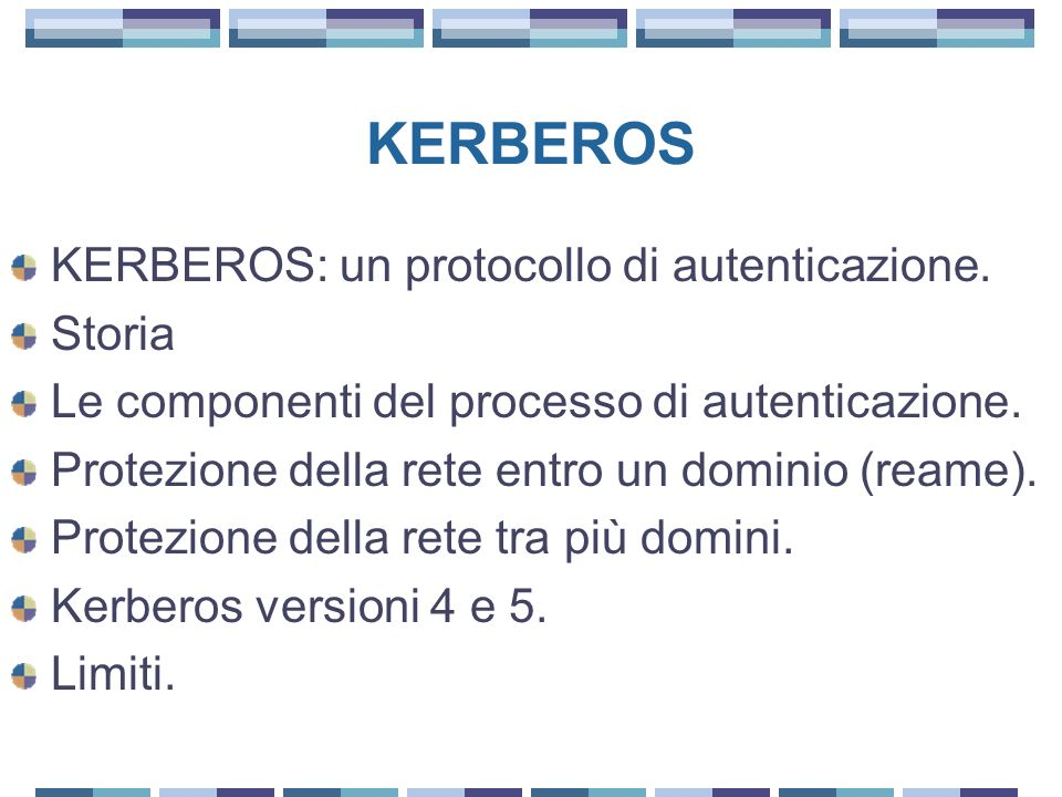 KERBEROS KERBEROS: un protocollo di autenticazione. Storia Le componenti del processo di autenticazione. Protezione della rete entro un dominio (reame