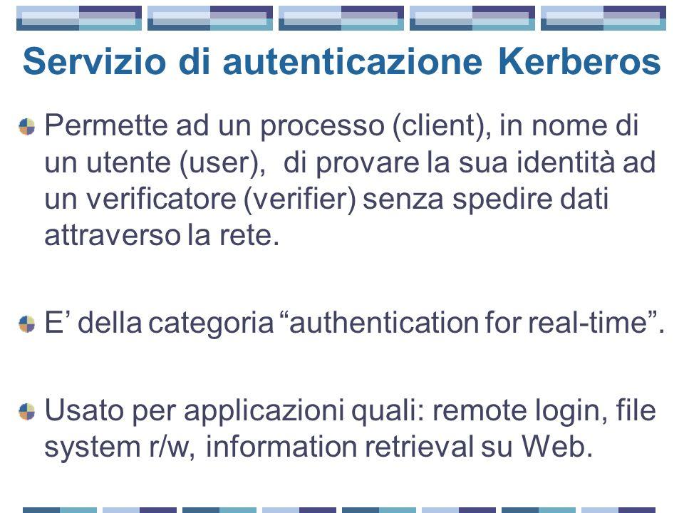 Servizio di autenticazione Kerberos Permette ad un processo (client), in nome di un utente (user), di provare la sua identità ad un verificatore (verifier) senza spedire dati attraverso la rete.