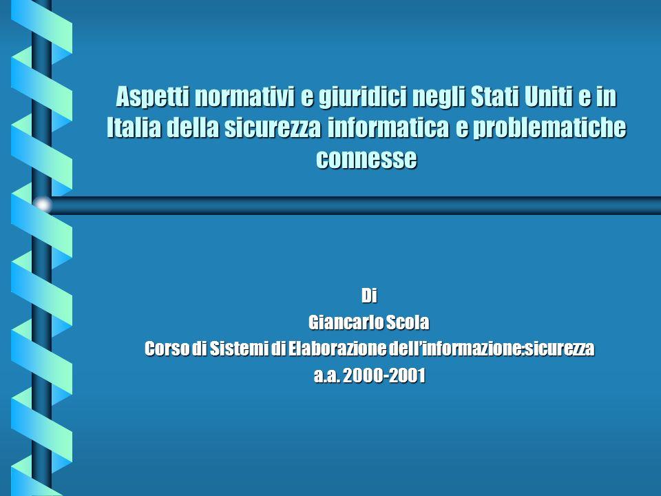 Aspetti normativi e giuridici negli Stati Uniti e in Italia della sicurezza informatica e problematiche connesse Di Giancarlo Scola Corso di Sistemi d