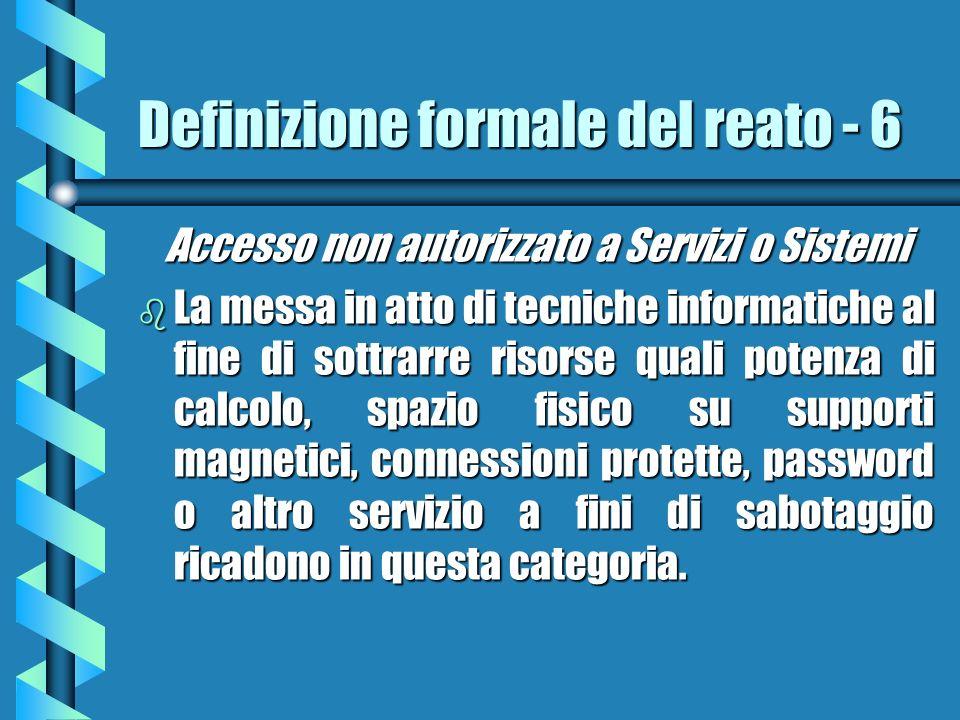 Definizione formale del reato - 6 Accesso non autorizzato a Servizi o Sistemi b La messa in atto di tecniche informatiche al fine di sottrarre risorse