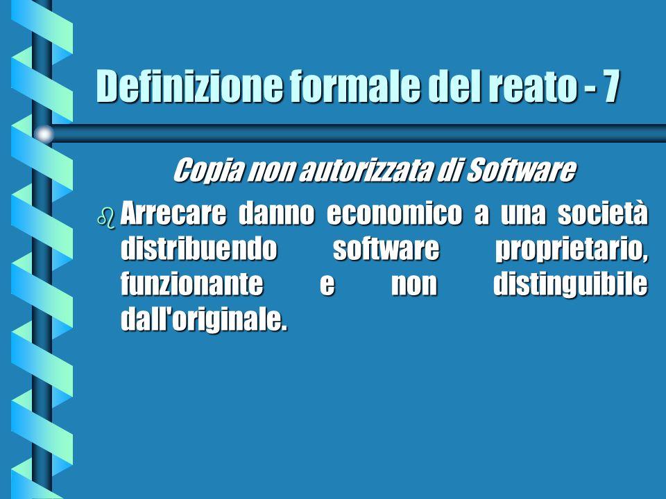 Definizione formale del reato - 7 Copia non autorizzata di Software b Arrecare danno economico a una società distribuendo software proprietario, funzionante e non distinguibile dall originale.