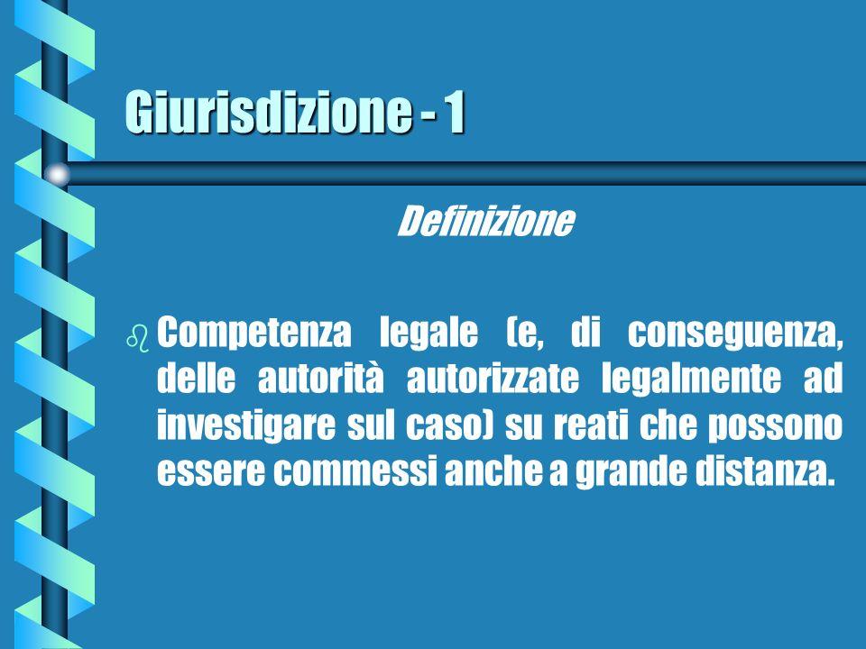 Giurisdizione - 1 Definizione b b Competenza legale (e, di conseguenza, delle autorità autorizzate legalmente ad investigare sul caso) su reati che possono essere commessi anche a grande distanza.