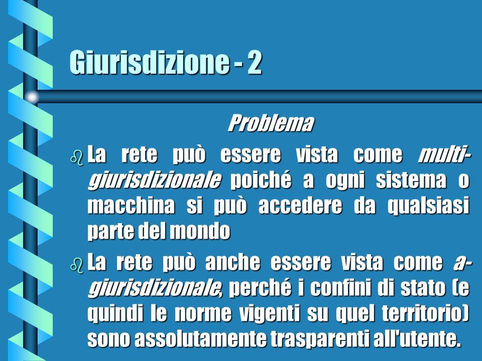 Giurisdizione - 2 Problema b La rete può essere vista come multi- giurisdizionale poiché a ogni sistema o macchina si può accedere da qualsiasi parte