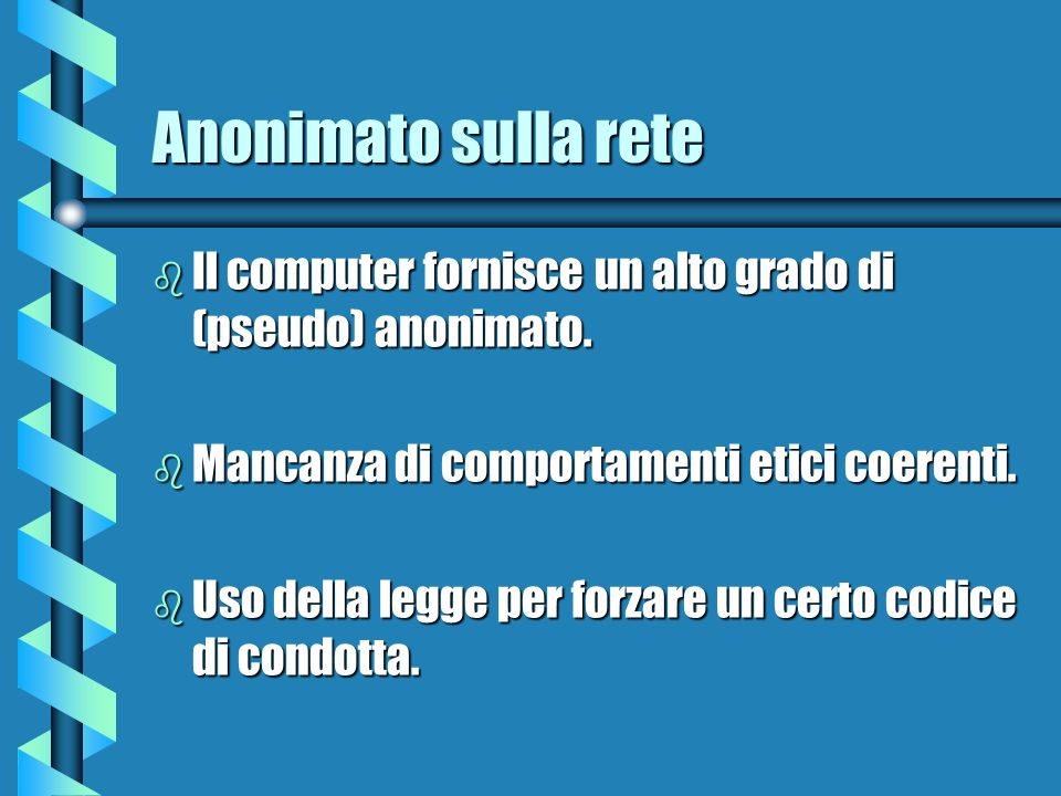 Anonimato sulla rete b Il computer fornisce un alto grado di (pseudo) anonimato. b Mancanza di comportamenti etici coerenti. b Uso della legge per for