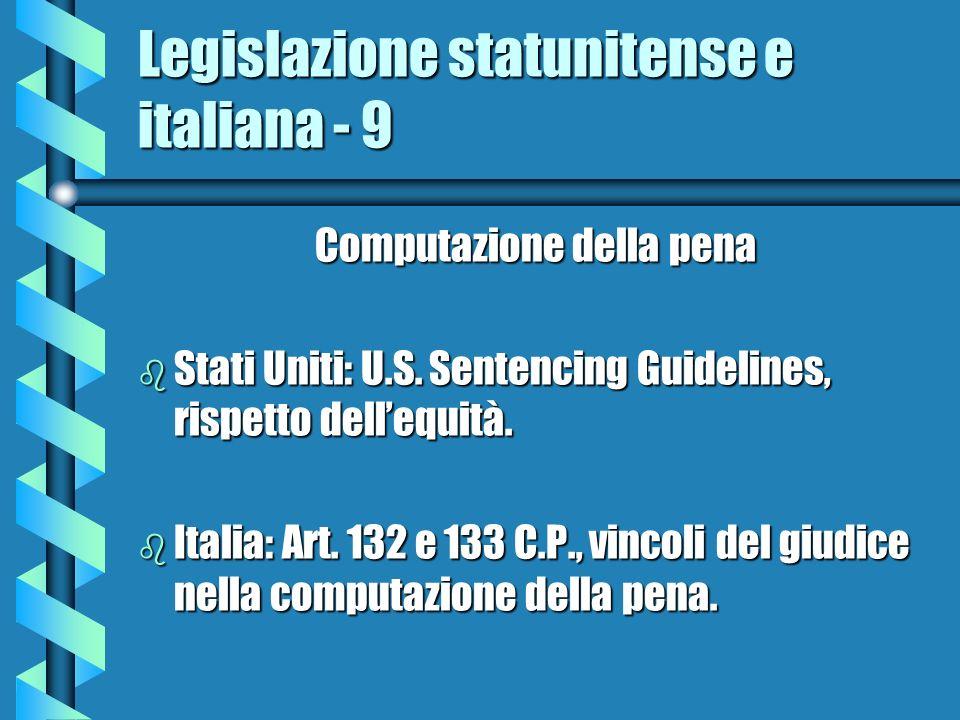 Legislazione statunitense e italiana - 9 Computazione della pena b Stati Uniti: U.S. Sentencing Guidelines, rispetto dellequità. b Italia: Art. 132 e