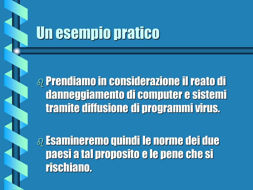 Un esempio pratico b Prendiamo in considerazione il reato di danneggiamento di computer e sistemi tramite diffusione di programmi virus. b Esamineremo