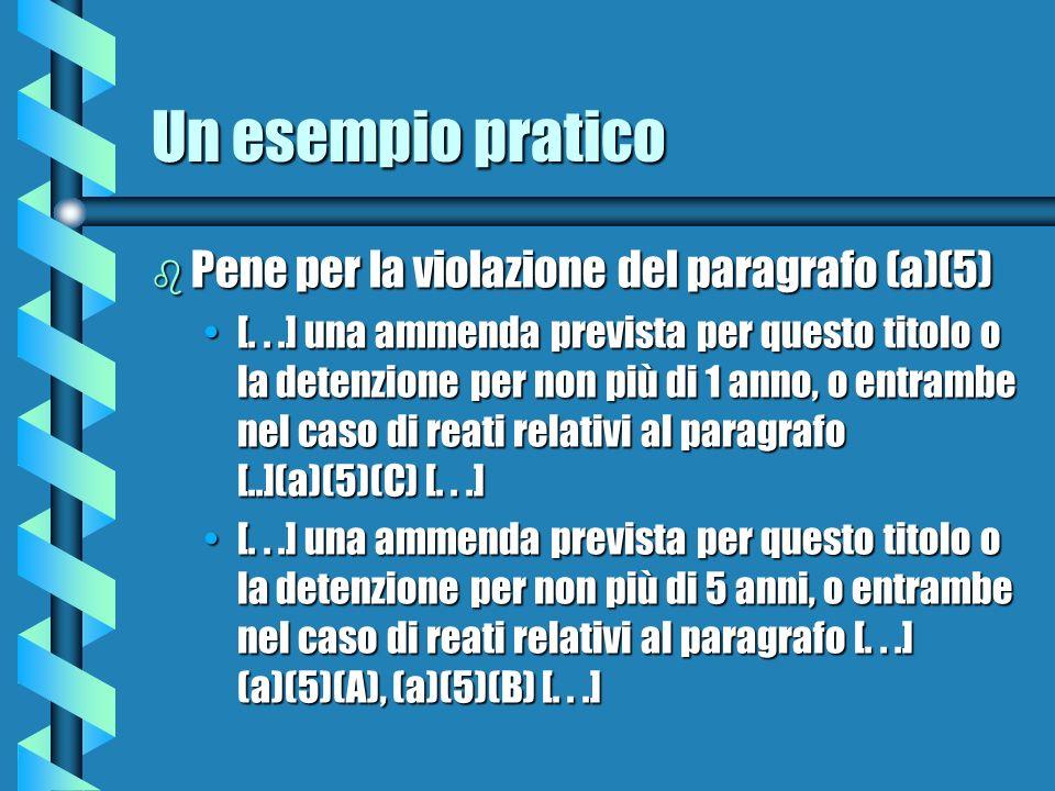 Un esempio pratico b Pene per la violazione del paragrafo (a)(5) [...] una ammenda prevista per questo titolo o la detenzione per non più di 1 anno, o entrambe nel caso di reati relativi al paragrafo [..](a)(5)(C) [...][...] una ammenda prevista per questo titolo o la detenzione per non più di 1 anno, o entrambe nel caso di reati relativi al paragrafo [..](a)(5)(C) [...] [...] una ammenda prevista per questo titolo o la detenzione per non più di 5 anni, o entrambe nel caso di reati relativi al paragrafo [...] (a)(5)(A), (a)(5)(B) [...][...] una ammenda prevista per questo titolo o la detenzione per non più di 5 anni, o entrambe nel caso di reati relativi al paragrafo [...] (a)(5)(A), (a)(5)(B) [...]