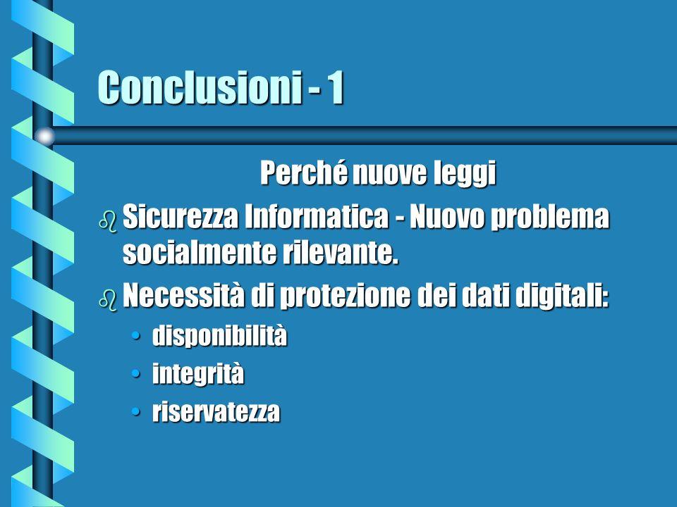 Conclusioni - 1 Perché nuove leggi b Sicurezza Informatica - Nuovo problema socialmente rilevante. b Necessità di protezione dei dati digitali: dispon