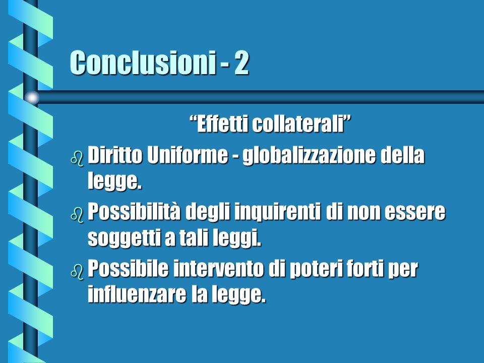 Conclusioni - 2 Effetti collaterali b Diritto Uniforme - globalizzazione della legge. b Possibilità degli inquirenti di non essere soggetti a tali leg