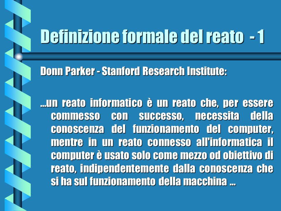 Definizione formale del reato - 1 Donn Parker - Stanford Research Institute: …un reato informatico è un reato che, per essere commesso con successo, necessita della conoscenza del funzionamento del computer, mentre in un reato connesso all informatica il computer è usato solo come mezzo od obiettivo di reato, indipendentemente dalla conoscenza che si ha sul funzionamento della macchina …