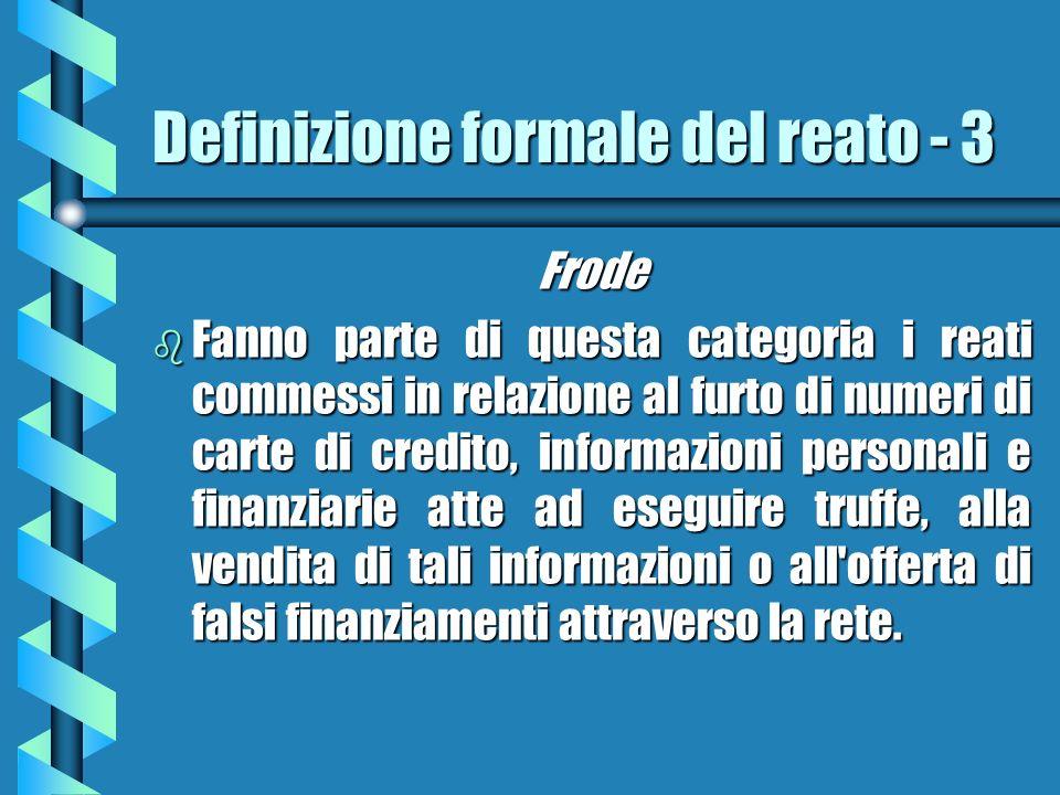 Definizione formale del reato - 3 Frode b Fanno parte di questa categoria i reati commessi in relazione al furto di numeri di carte di credito, informazioni personali e finanziarie atte ad eseguire truffe, alla vendita di tali informazioni o all offerta di falsi finanziamenti attraverso la rete.