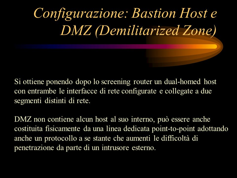 Configurazione: Bastion Host e DMZ (Demilitarized Zone) Si ottiene ponendo dopo lo screening router un dual-homed host con entrambe le interfacce di r