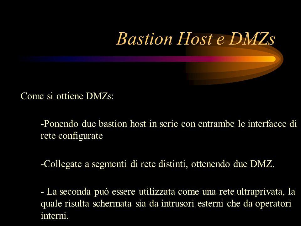 Bastion Host e DMZs Come si ottiene DMZs: -Ponendo due bastion host in serie con entrambe le interfacce di rete configurate -Collegate a segmenti di r