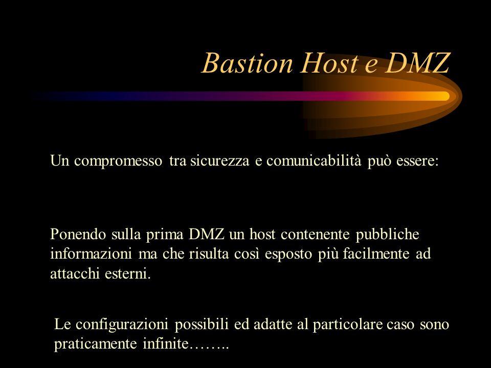 Bastion Host e DMZ Un compromesso tra sicurezza e comunicabilità può essere: Ponendo sulla prima DMZ un host contenente pubbliche informazioni ma che