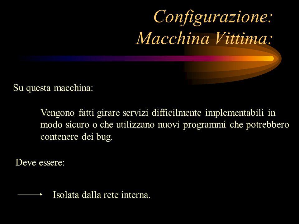 Configurazione: Macchina Vittima: Vengono fatti girare servizi difficilmente implementabili in modo sicuro o che utilizzano nuovi programmi che potreb