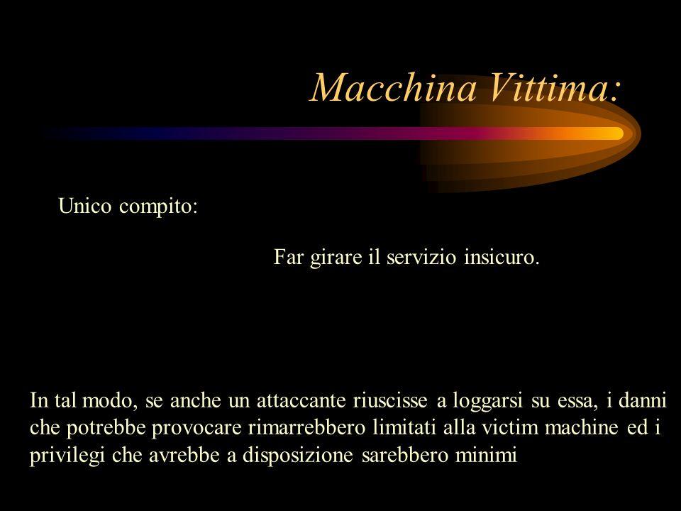 Macchina Vittima: Unico compito: Far girare il servizio insicuro. In tal modo, se anche un attaccante riuscisse a loggarsi su essa, i danni che potreb