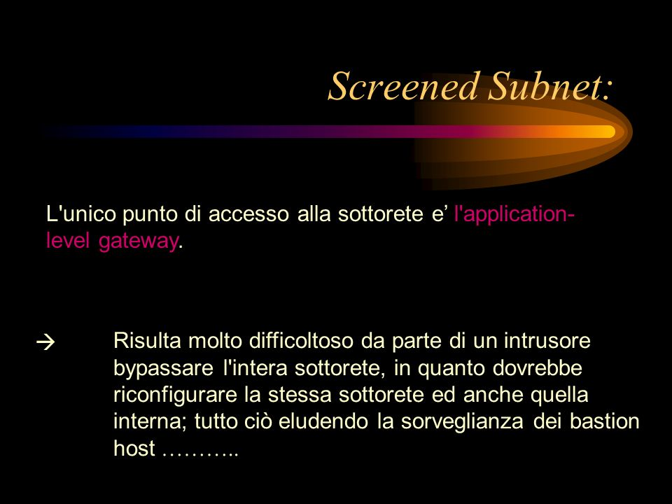Screened Subnet: L'unico punto di accesso alla sottorete e l'application- level gateway. Risulta molto difficoltoso da parte di un intrusore bypassare