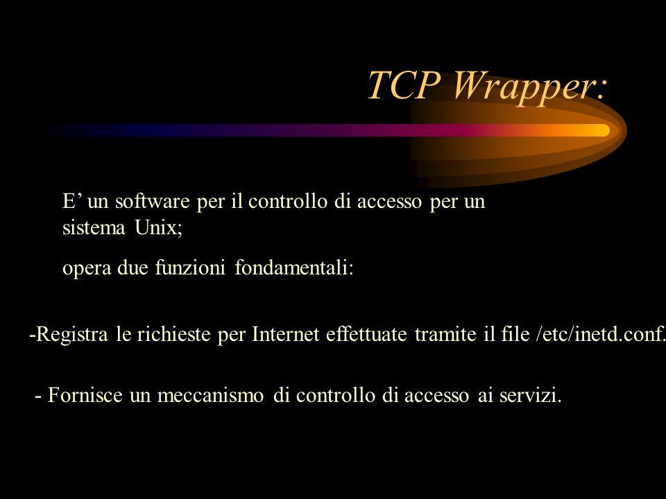 TCP Wrapper: E un software per il controllo di accesso per un sistema Unix; opera due funzioni fondamentali: -Registra le richieste per Internet effet