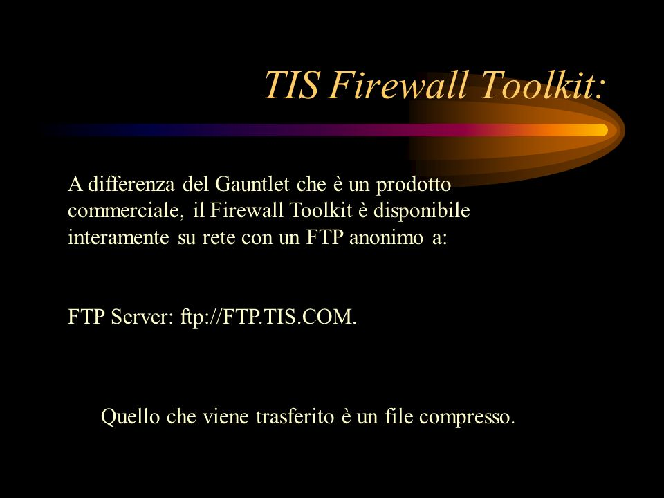 TIS Firewall Toolkit: A differenza del Gauntlet che è un prodotto commerciale, il Firewall Toolkit è disponibile interamente su rete con un FTP anonim