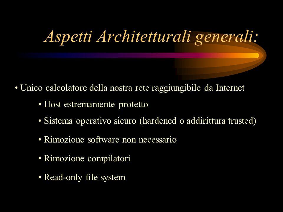 Aspetti Architetturali generali: Unico calcolatore della nostra rete raggiungibile da Internet Host estremamente protetto Sistema operativo sicuro (ha