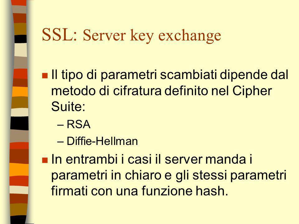 SSL: Server key exchange n Il tipo di parametri scambiati dipende dal metodo di cifratura definito nel Cipher Suite: –RSA –Diffie-Hellman n In entramb