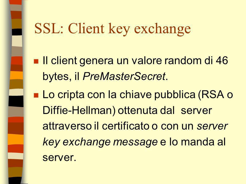 SSL: Client key exchange n Il client genera un valore random di 46 bytes, il PreMasterSecret. n Lo cripta con la chiave pubblica (RSA o Diffie-Hellman
