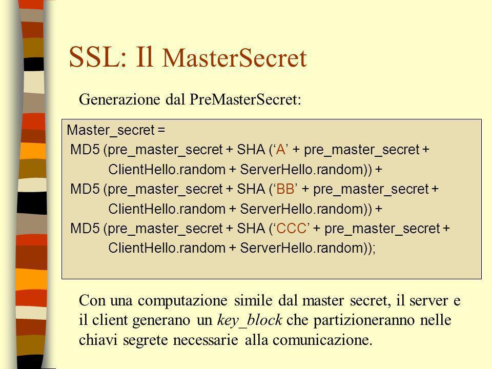 SSL: Il MasterSecret Master_secret = MD5 (pre_master_secret + SHA (A + pre_master_secret + ClientHello.random + ServerHello.random)) + MD5 (pre_master