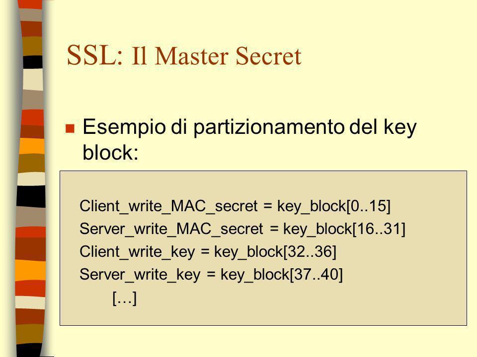 SSL: Il Master Secret n Esempio di partizionamento del key block: Client_write_MAC_secret = key_block[0..15] Server_write_MAC_secret = key_block[16..3