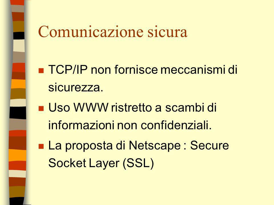 Comunicazione sicura n TCP/IP non fornisce meccanismi di sicurezza. n Uso WWW ristretto a scambi di informazioni non confidenziali. n La proposta di N