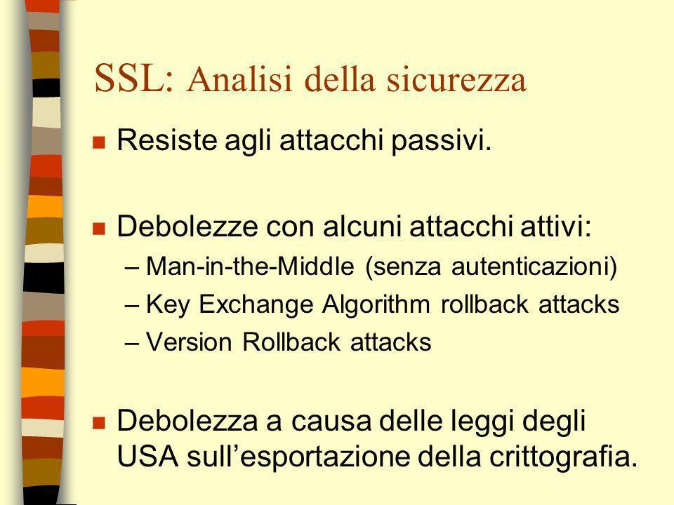 SSL: Analisi della sicurezza n Resiste agli attacchi passivi. n Debolezze con alcuni attacchi attivi: –Man-in-the-Middle (senza autenticazioni) –Key E