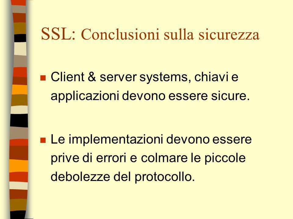 SSL: Conclusioni sulla sicurezza n Client & server systems, chiavi e applicazioni devono essere sicure. n Le implementazioni devono essere prive di er