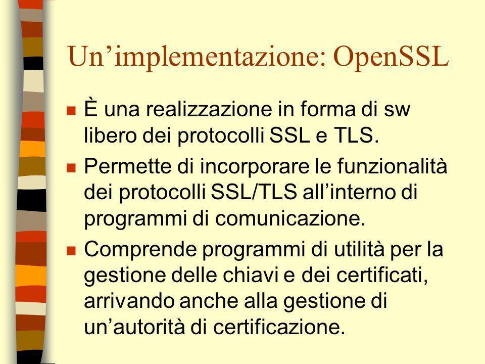 Unimplementazione: OpenSSL n È una realizzazione in forma di sw libero dei protocolli SSL e TLS. n Permette di incorporare le funzionalità dei protoco