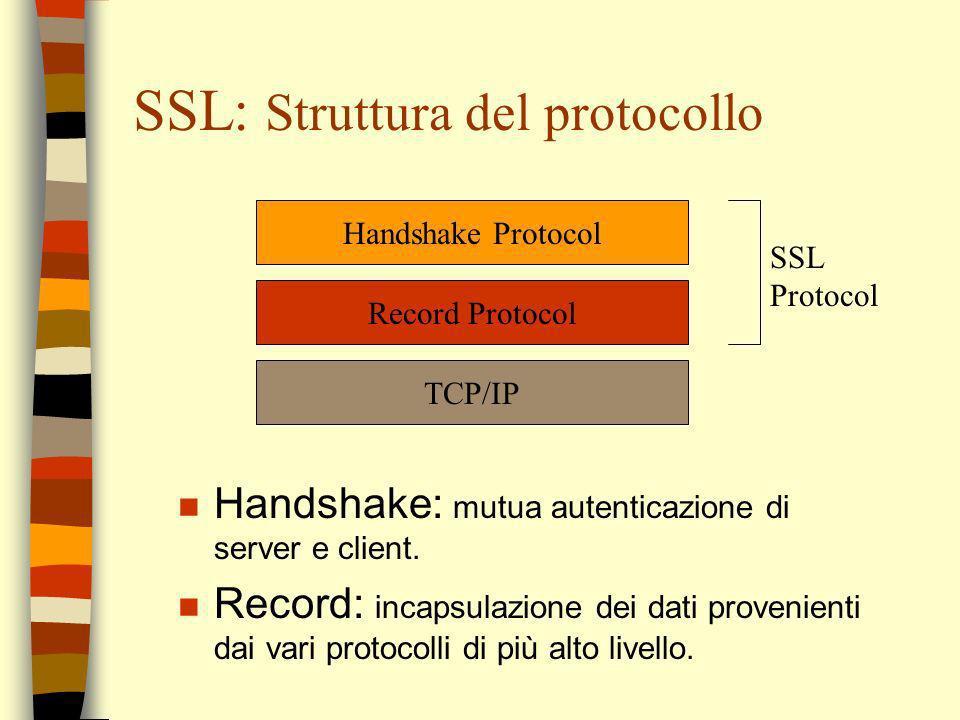 SSL: Struttura del protocollo Handshake Protocol Record Protocol TCP/IP SSL Protocol n Handshake: mutua autenticazione di server e client. n Record: i