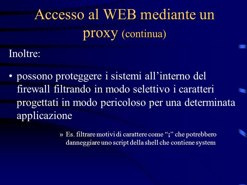 Accesso al WEB mediante un proxy (continua) Inoltre: possono proteggere i sistemi allinterno del firewall filtrando in modo selettivo i caratteri progettati in modo pericoloso per una determinata applicazione »Es.