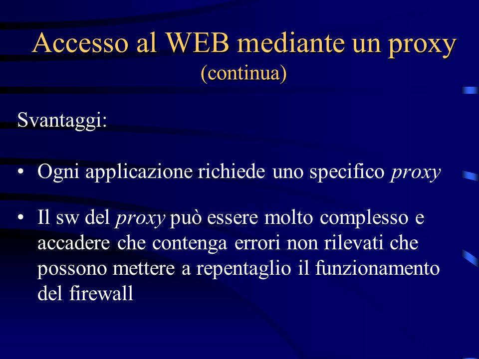 Accesso al WEB mediante un proxy (continua) Svantaggi: Ogni applicazione richiede uno specifico proxy Il sw del proxy può essere molto complesso e accadere che contenga errori non rilevati che possono mettere a repentaglio il funzionamento del firewall