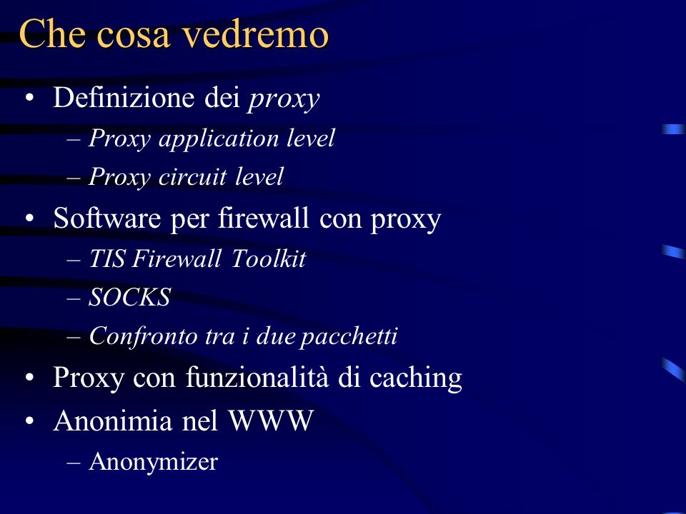Che cosa vedremo Definizione dei proxy –Proxy application level –Proxy circuit level Software per firewall con proxy –TIS Firewall Toolkit –SOCKS –Confronto tra i due pacchetti Proxy con funzionalità di caching Anonimia nel WWW –Anonymizer