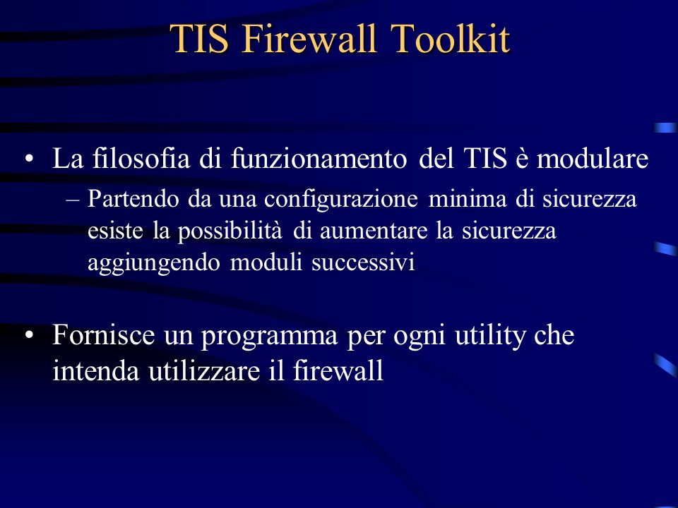 TIS Firewall Toolkit La filosofia di funzionamento del TIS è modulare –Partendo da una configurazione minima di sicurezza esiste la possibilità di aumentare la sicurezza aggiungendo moduli successivi Fornisce un programma per ogni utility che intenda utilizzare il firewall