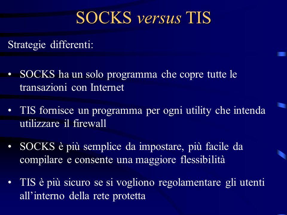 SOCKS versus TIS Strategie differenti: SOCKS ha un solo programma che copre tutte le transazioni con Internet TIS fornisce un programma per ogni utili